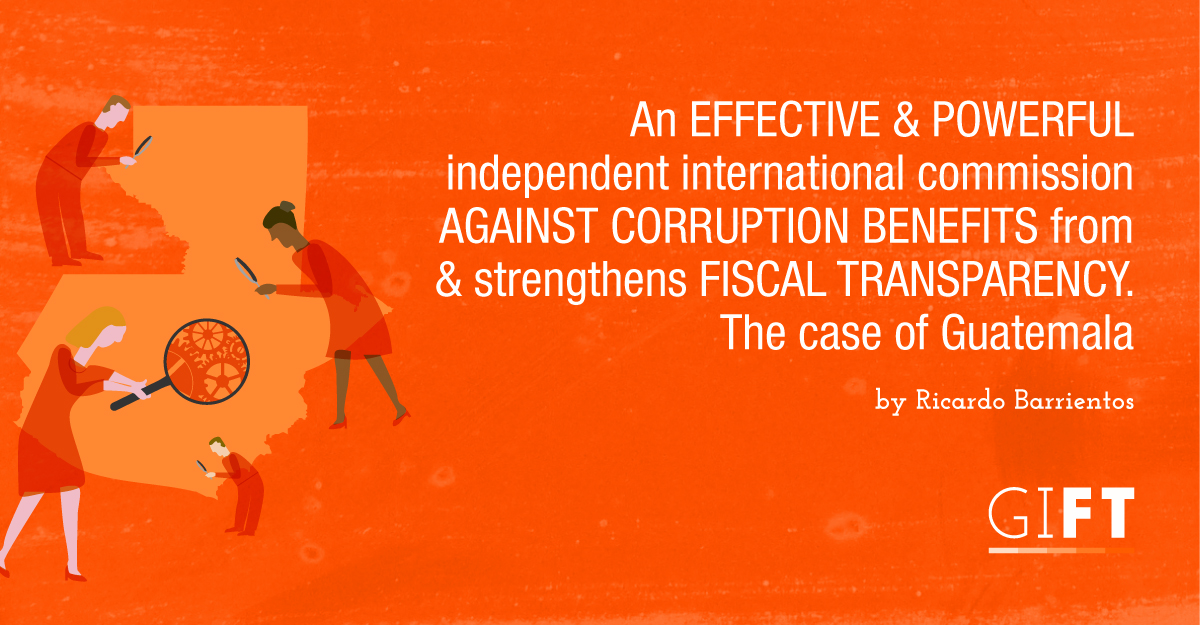 An effective and powerful independent international commission against corruption benefits from and strengthens fiscal transparency. The case of Guatemala.